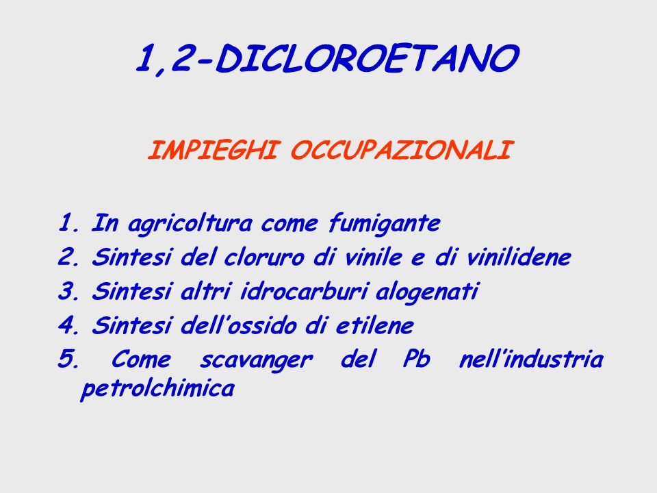 1,2-DICLOROETANO IMPIEGHI OCCUPAZIONALI 1. In agricoltura come fumigante 2. Sintesi del cloruro di vinile e di vinilidene 3. Sintesi altri idrocarburi