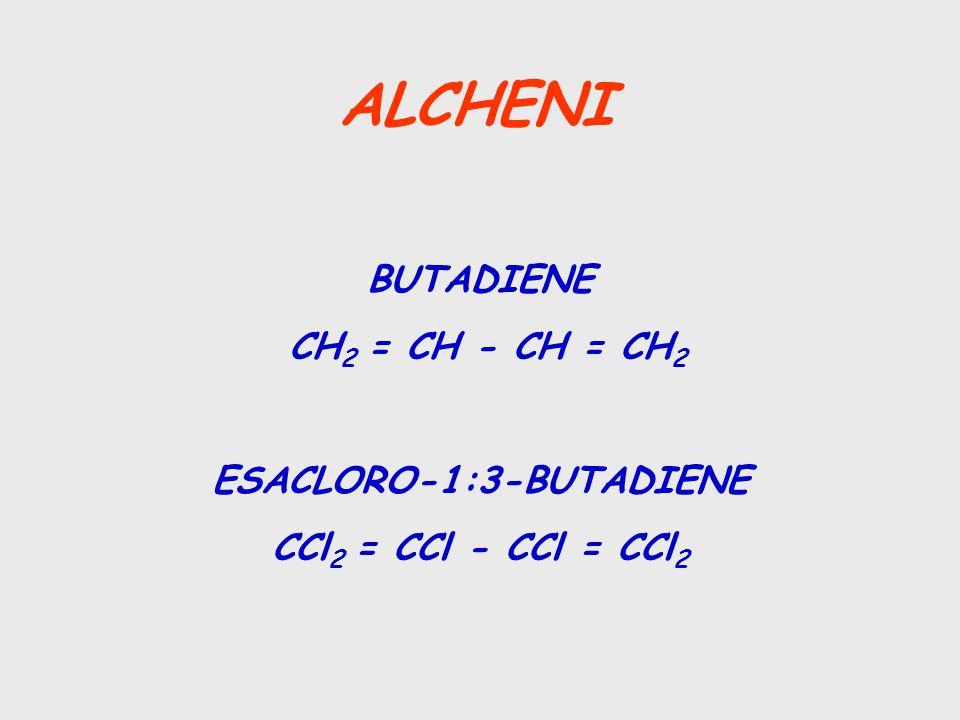 ALCHENI BUTADIENE CH 2 = CH - CH = CH 2 ESACLORO-1:3-BUTADIENE CCl 2 = CCl - CCl = CCl 2