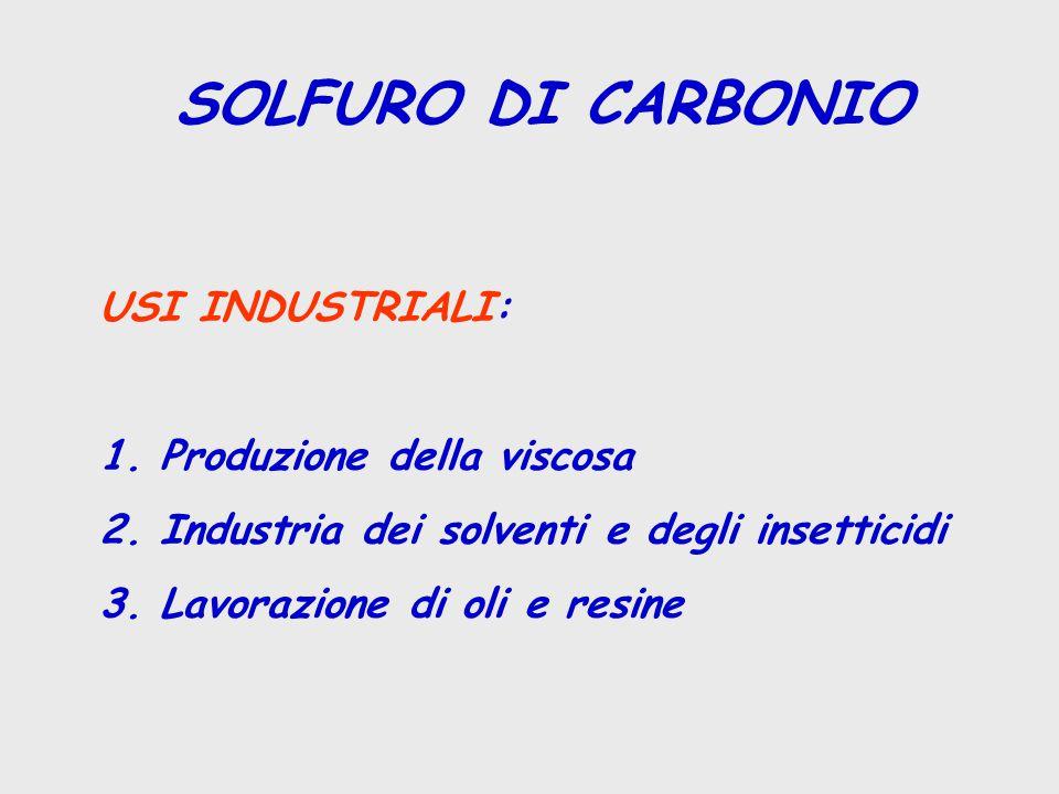 SOLFURO DI CARBONIO USI INDUSTRIALI: 1. Produzione della viscosa 2. Industria dei solventi e degli insetticidi 3. Lavorazione di oli e resine