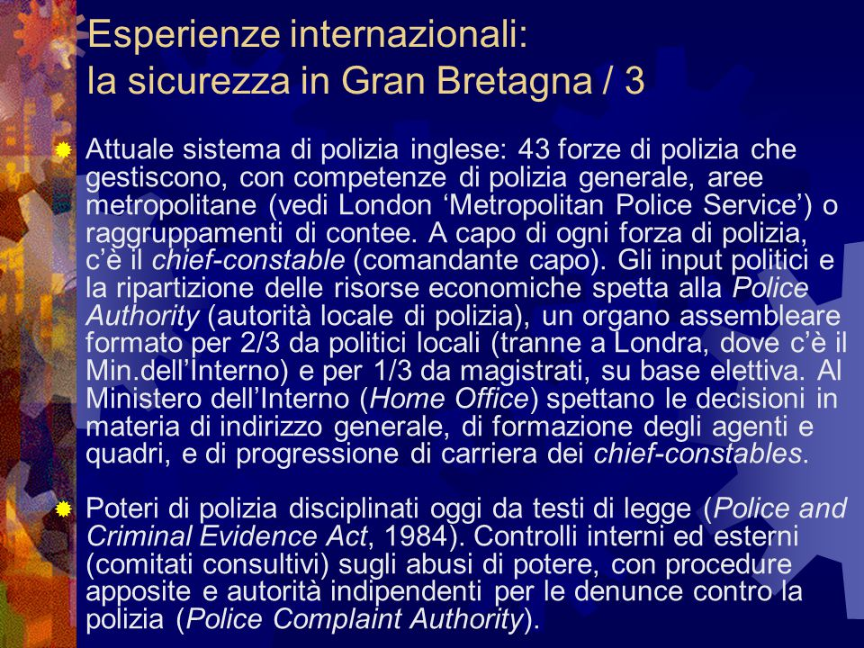 Esperienze internazionali: la sicurezza in Gran Bretagna / 3  Attuale sistema di polizia inglese: 43 forze di polizia che gestiscono, con competenze di polizia generale, aree metropolitane (vedi London 'Metropolitan Police Service') o raggruppamenti di contee.