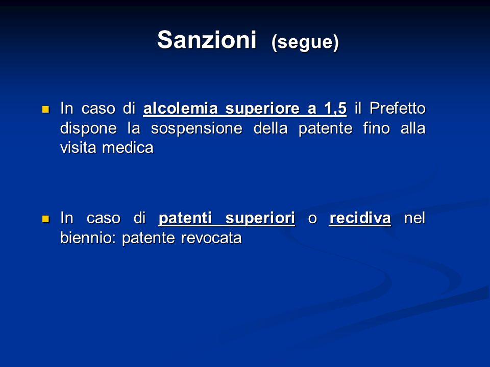 Sanzioni (segue) In caso di alcolemia superiore a 1,5 il Prefetto dispone la sospensione della patente fino alla visita medica In caso di alcolemia su