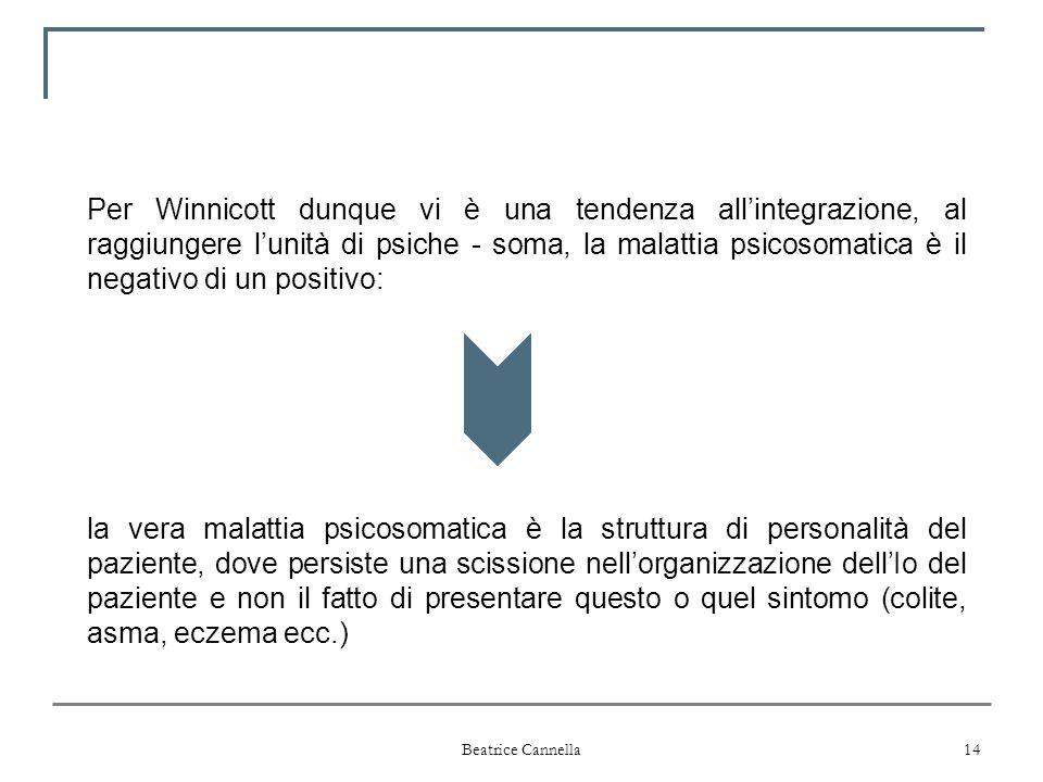 Beatrice Cannella 14 Per Winnicott dunque vi è una tendenza all'integrazione, al raggiungere l'unità di psiche - soma, la malattia psicosomatica è il