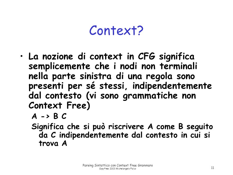 Parsing Sintattico con Context Free Grammars Copyfree 2003 Michelangelo Falco 11 Context? La nozione di context in CFG significa semplicemente che i n