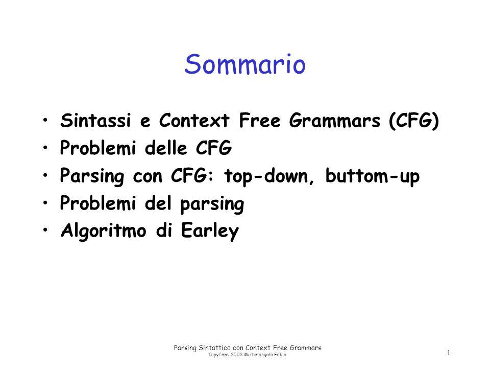 Parsing Sintattico con Context Free Grammars Copyfree 2003 Michelangelo Falco 1 Sommario Sintassi e Context Free Grammars (CFG) Problemi delle CFG Parsing con CFG: top-down, buttom-up Problemi del parsing Algoritmo di Earley