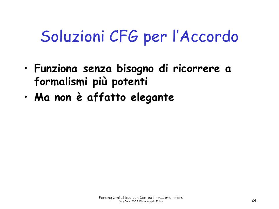 Parsing Sintattico con Context Free Grammars Copyfree 2003 Michelangelo Falco 24 Soluzioni CFG per l'Accordo Funziona senza bisogno di ricorrere a formalismi più potenti Ma non è affatto elegante