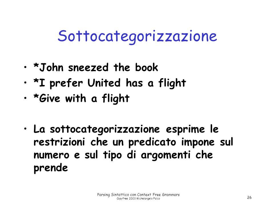 Parsing Sintattico con Context Free Grammars Copyfree 2003 Michelangelo Falco 26 Sottocategorizzazione *John sneezed the book *I prefer United has a f