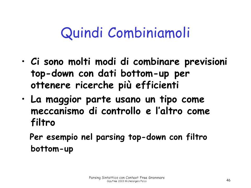 Parsing Sintattico con Context Free Grammars Copyfree 2003 Michelangelo Falco 46 Quindi Combiniamoli Ci sono molti modi di combinare previsioni top-do
