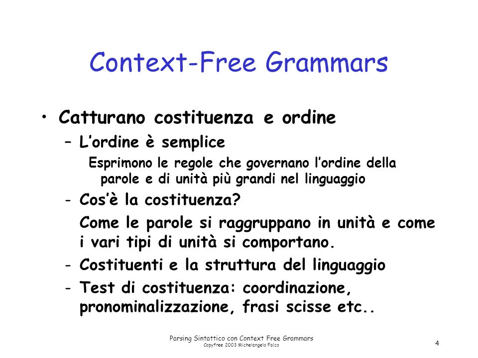Parsing Sintattico con Context Free Grammars Copyfree 2003 Michelangelo Falco 25 Sottocategorizzazione Sneeze: John sneezed Find: Please find [a flight to NY] NP Give: Give [me] NP [a cheaper fare] NP Help: Can you help [me] NP [with a flight] PP Prefer: I prefer [to leave earlier] TO-VP Told: I was told [United has a flight] S …