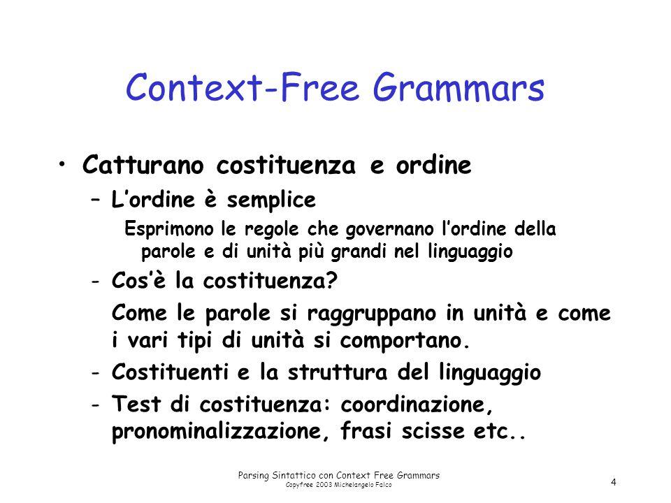 Parsing Sintattico con Context Free Grammars Copyfree 2003 Michelangelo Falco 4 Context-Free Grammars Catturano costituenza e ordine –L'ordine è semplice Esprimono le regole che governano l'ordine della parole e di unità più grandi nel linguaggio -Cos'è la costituenza.