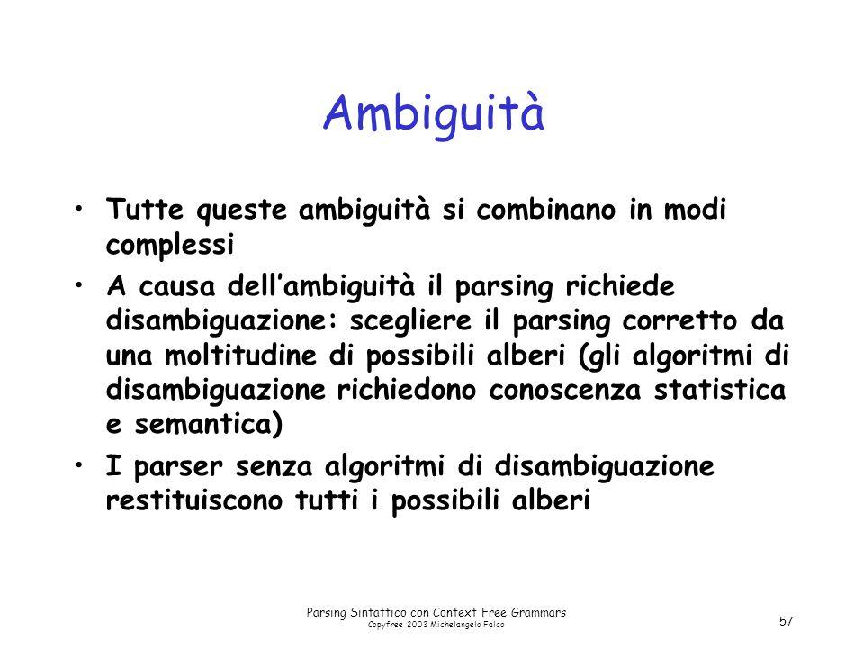 Parsing Sintattico con Context Free Grammars Copyfree 2003 Michelangelo Falco 57 Ambiguità Tutte queste ambiguità si combinano in modi complessi A cau