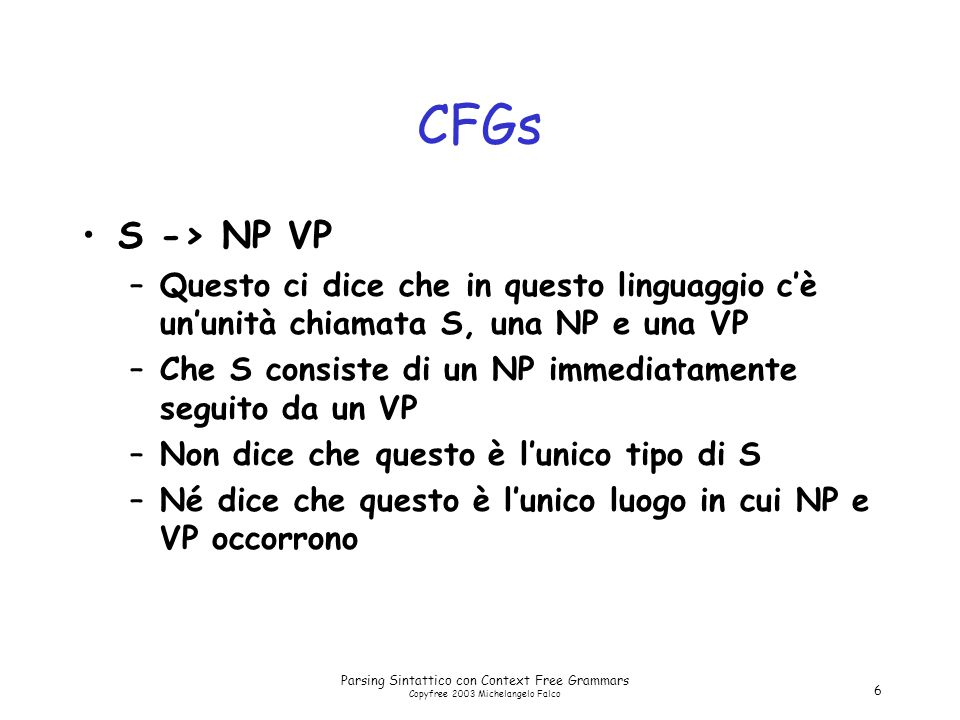 Parsing Sintattico con Context Free Grammars Copyfree 2003 Michelangelo Falco 6 CFGs S -> NP VP –Questo ci dice che in questo linguaggio c'è un'unità chiamata S, una NP e una VP –Che S consiste di un NP immediatamente seguito da un VP –Non dice che questo è l'unico tipo di S –Né dice che questo è l'unico luogo in cui NP e VP occorrono