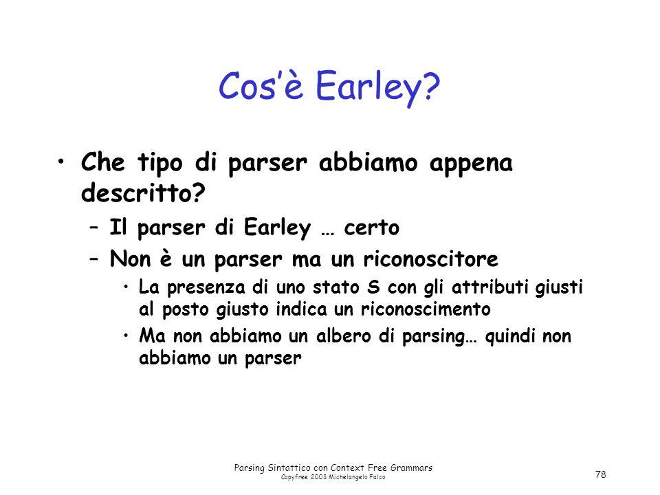 Parsing Sintattico con Context Free Grammars Copyfree 2003 Michelangelo Falco 78 Cos'è Earley? Che tipo di parser abbiamo appena descritto? –Il parser