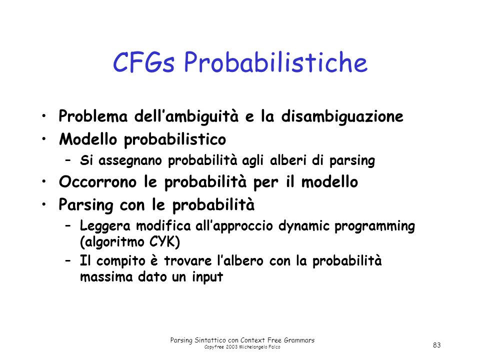 Parsing Sintattico con Context Free Grammars Copyfree 2003 Michelangelo Falco 83 CFGs Probabilistiche Problema dell'ambiguità e la disambiguazione Modello probabilistico –Si assegnano probabilità agli alberi di parsing Occorrono le probabilità per il modello Parsing con le probabilità –Leggera modifica all'approccio dynamic programming (algoritmo CYK) –Il compito è trovare l'albero con la probabilità massima dato un input