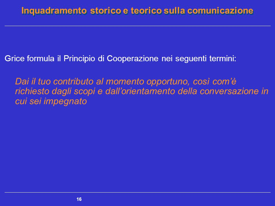 Inquadramento storico e teorico sulla comunicazione 16 Grice formula il Principio di Cooperazione nei seguenti termini: Dai il tuo contributo al momen