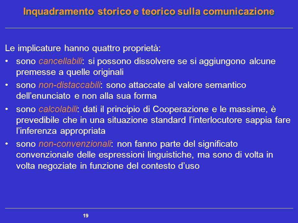 Inquadramento storico e teorico sulla comunicazione 19 Le implicature hanno quattro proprietà: sono cancellabili: si possono dissolvere se si aggiungo