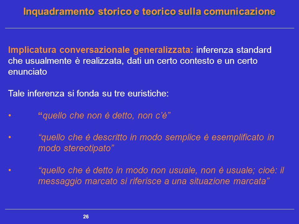 Inquadramento storico e teorico sulla comunicazione 26 Implicatura conversazionale generalizzata: inferenza standard che usualmente è realizzata, dati