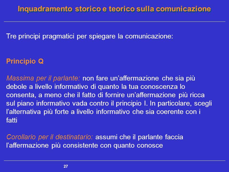 Inquadramento storico e teorico sulla comunicazione 27 Tre principi pragmatici per spiegare la comunicazione: Principio Q Massima per il parlante: non