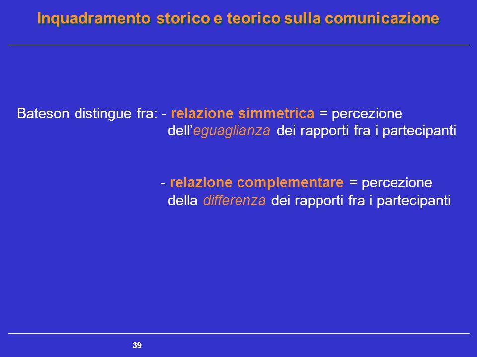 Inquadramento storico e teorico sulla comunicazione 39 Bateson distingue fra: - relazione simmetrica = percezione dell'eguaglianza dei rapporti fra i