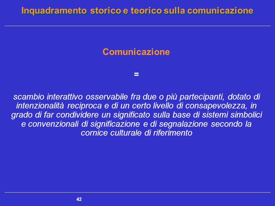 Inquadramento storico e teorico sulla comunicazione 42 Comunicazione = scambio interattivo osservabile fra due o più partecipanti, dotato di intenzion