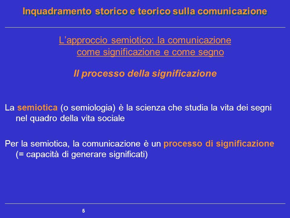 Inquadramento storico e teorico sulla comunicazione 5 L'approccio semiotico: la comunicazione come significazione e come segno Il processo della signi