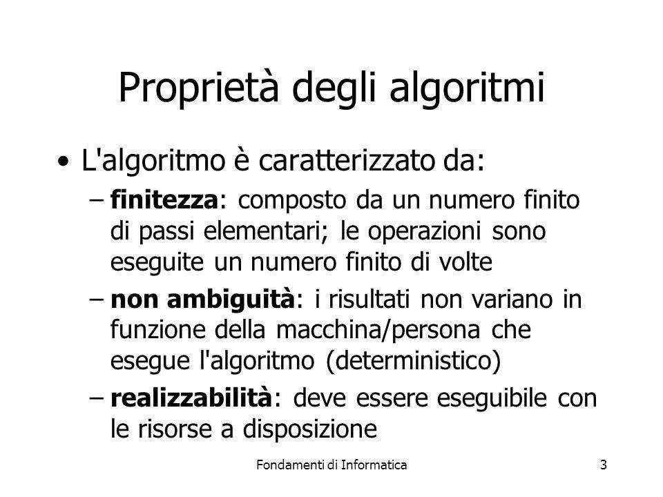 Fondamenti di Informatica3 Proprietà degli algoritmi L'algoritmo è caratterizzato da: –finitezza: composto da un numero finito di passi elementari; le