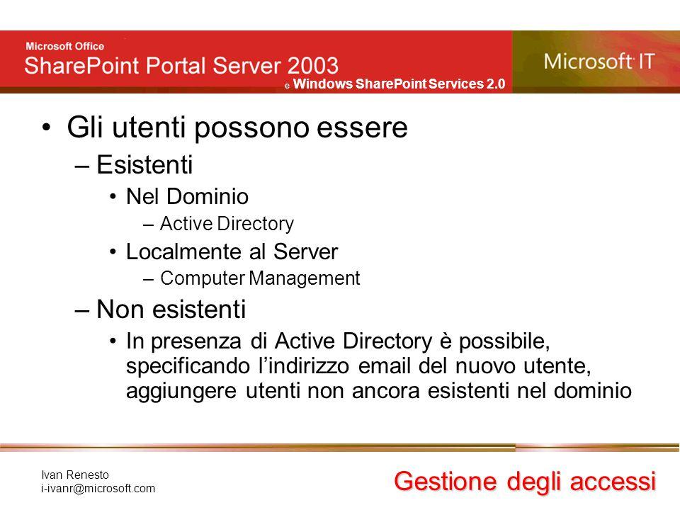 e Windows SharePoint Services 2.0 Ivan Renesto i-ivanr@microsoft.com Gli utenti possono essere –Esistenti Nel Dominio –Active Directory Localmente al
