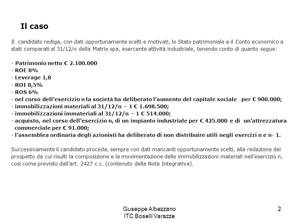 Guseppe Albezzano ITC Boselli Varazze 2 Il caso Il candidato rediga, con dati opportunamente scelti e motivati, lo Stato patrimoniale e il Conto economico a stati comparati al 31/12/n della Matrix spa, esercente attività industriale, tenendo conto di quanto segue: - Patrimonio netto € 2.100.000 - ROE 8% - Leverage 1,8 - ROI 8,5% - ROS 6% - nel corso dell'esercizio n la società ha deliberato l'aumento del capitale sociale per € 900.000; - immobilizzazioni materiali al 31/12/n – 1 € 1.698.500; - immobilizzazioni immateriali al 31/12/n – 1 € 514.000; - acquisto, nel corso dell'esercizio n, di un impianto industriale per € 425.000 e di un'attrezzatura commerciale per € 91.000; - l'assemblea ordinaria degli azionisti ha deliberato di non distribuire utili negli esercizi n e n- 1.