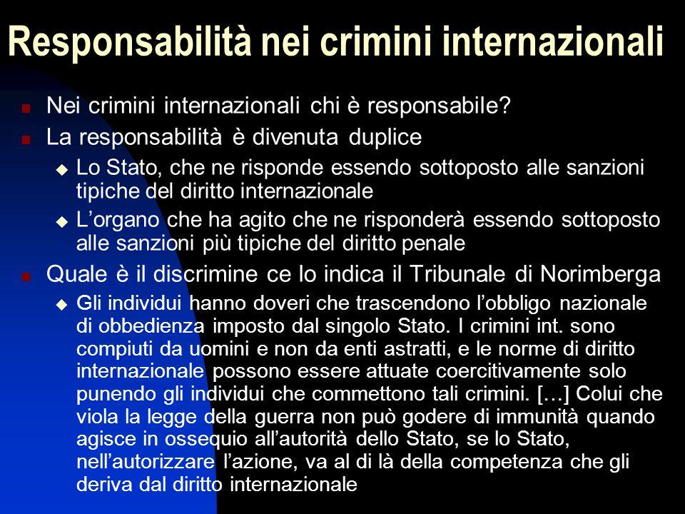 Responsabilità nei crimini internazionali Nei crimini internazionali chi è responsabile? La responsabilità è divenuta duplice  Lo Stato, che ne rispo