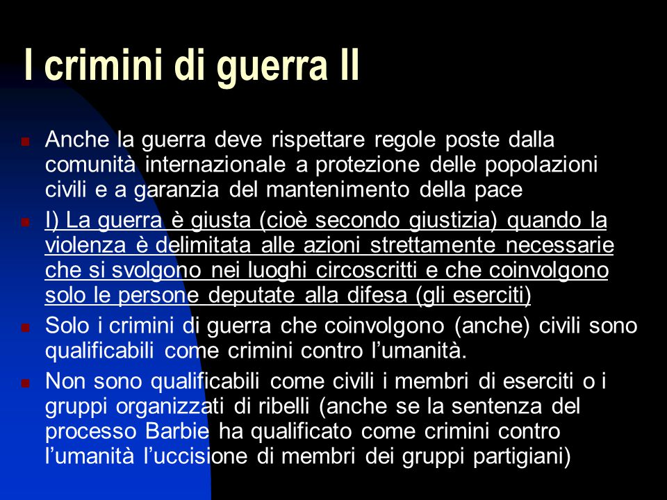 I crimini di guerra II Anche la guerra deve rispettare regole poste dalla comunità internazionale a protezione delle popolazioni civili e a garanzia d