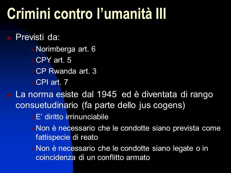 Crimini contro l'umanità III Previsti da:  Norimberga art. 6  CPY art. 5  CP Rwanda art. 3  CPI art. 7 La norma esiste dal 1945 ed è diventata di