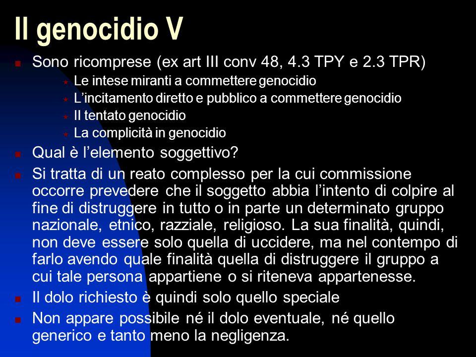 Il genocidio V Sono ricomprese (ex art III conv 48, 4.3 TPY e 2.3 TPR)  Le intese miranti a commettere genocidio  L'incitamento diretto e pubblico a