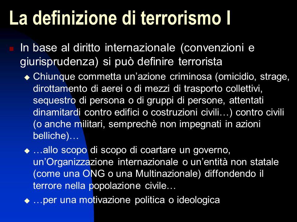 La definizione di terrorismo I In base al diritto internazionale (convenzioni e giurisprudenza) si può definire terrorista  Chiunque commetta un'azio
