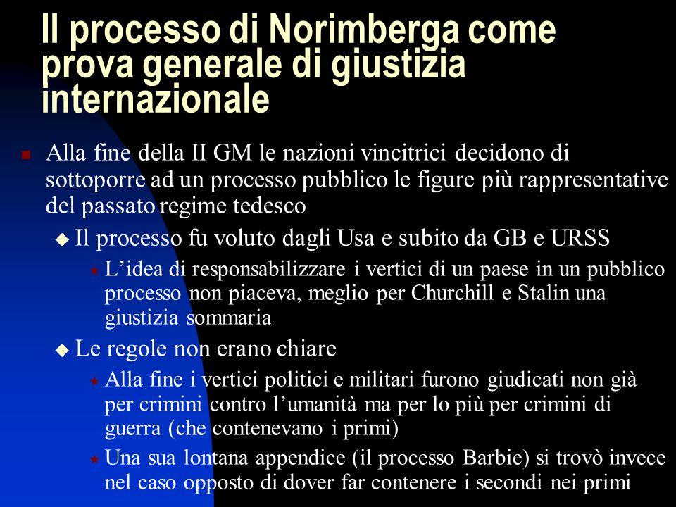 Il processo di Norimberga come prova generale di giustizia internazionale Alla fine della II GM le nazioni vincitrici decidono di sottoporre ad un pro