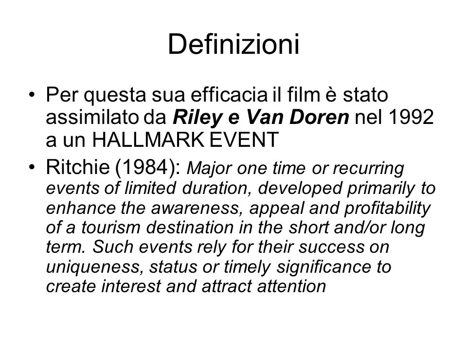Definizioni Per questa sua efficacia il film è stato assimilato da Riley e Van Doren nel 1992 a un HALLMARK EVENT Ritchie (1984): Major one time or recurring events of limited duration, developed primarily to enhance the awareness, appeal and profitability of a tourism destination in the short and/or long term.
