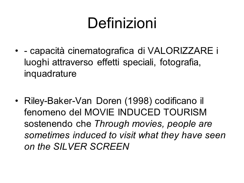 Definizioni - capacità cinematografica di VALORIZZARE i luoghi attraverso effetti speciali, fotografia, inquadrature Riley-Baker-Van Doren (1998) codificano il fenomeno del MOVIE INDUCED TOURISM sostenendo che Through movies, people are sometimes induced to visit what they have seen on the SILVER SCREEN