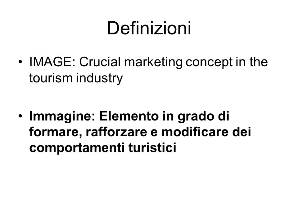 Definizioni IMAGE: Crucial marketing concept in the tourism industry Immagine: Elemento in grado di formare, rafforzare e modificare dei comportamenti turistici