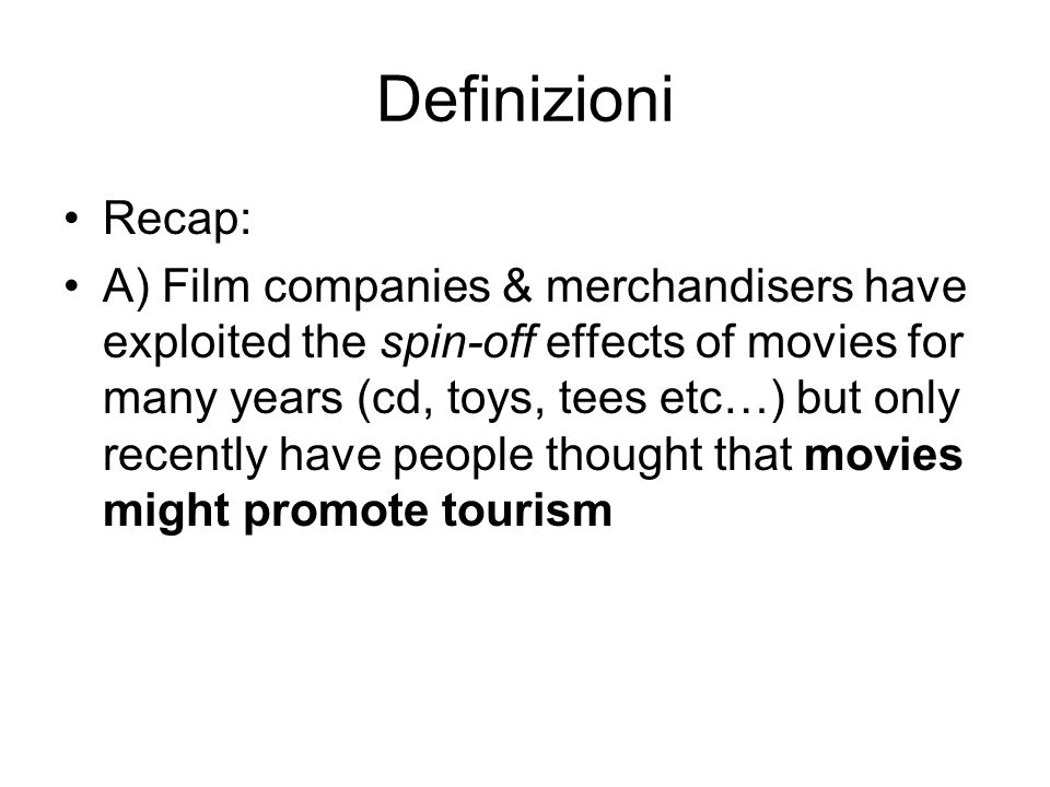 Definizioni Recap: A) Film companies & merchandisers have exploited the spin-off effects of movies for many years (cd, toys, tees etc…) but only recen