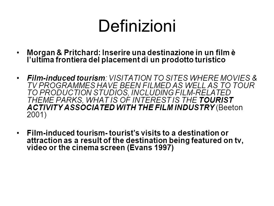 Definizioni Morgan & Pritchard: Inserire una destinazione in un film è l'ultima frontiera del placement di un prodotto turistico Film-induced tourism: VISITATION TO SITES WHERE MOVIES & TV PROGRAMMES HAVE BEEN FILMED AS WELL AS TO TOUR TO PRODUCTION STUDIOS, INCLUDING FILM-RELATED THEME PARKS, WHAT IS OF INTEREST IS THE TOURIST ACTIVITY ASSOCIATED WITH THE FILM INDUSTRY (Beeton 2001) Film-induced tourism- tourist's visits to a destination or attraction as a result of the destination being featured on tv, video or the cinema screen (Evans 1997)