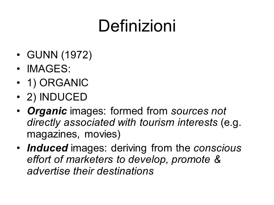 Definizioni GUNN (1972) IMAGES: 1) ORGANIC 2) INDUCED Organic images: formed from sources not directly associated with tourism interests (e.g. magazin