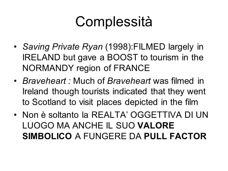 Complessità Saving Private Ryan (1998):FILMED largely in IRELAND but gave a BOOST to tourism in the NORMANDY region of FRANCE Braveheart : Much of Braveheart was filmed in Ireland though tourists indicated that they went to Scotland to visit places depicted in the film Non è soltanto la REALTA' OGGETTIVA DI UN LUOGO MA ANCHE IL SUO VALORE SIMBOLICO A FUNGERE DA PULL FACTOR