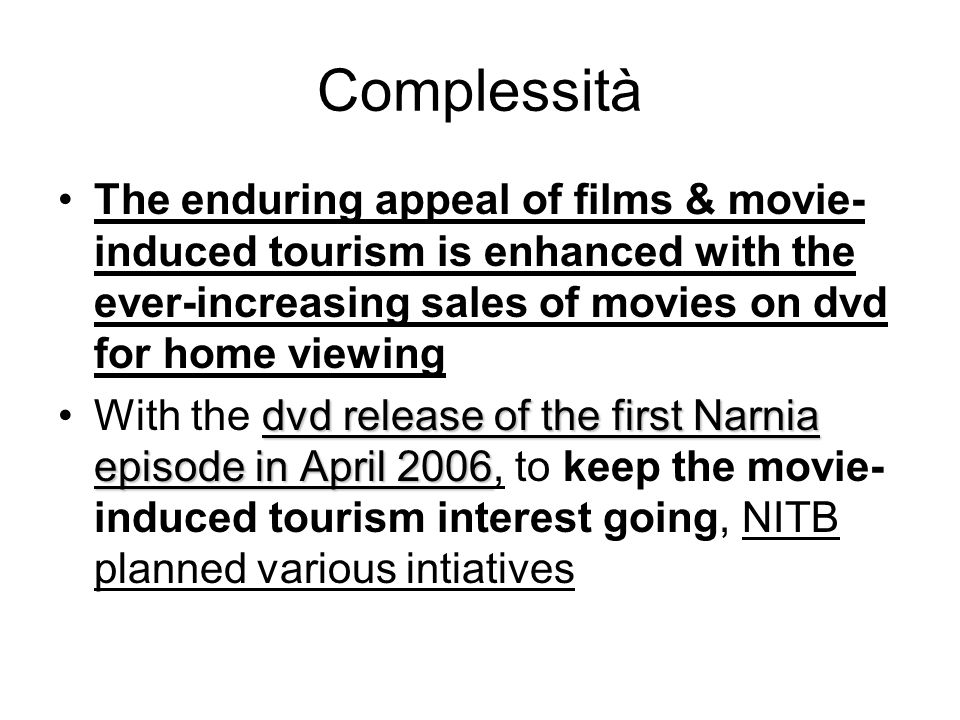 Complessità The enduring appeal of films & movie- induced tourism is enhanced with the ever-increasing sales of movies on dvd for home viewing dvd release of the first Narnia episode in April 2006With the dvd release of the first Narnia episode in April 2006, to keep the movie- induced tourism interest going, NITB planned various intiatives