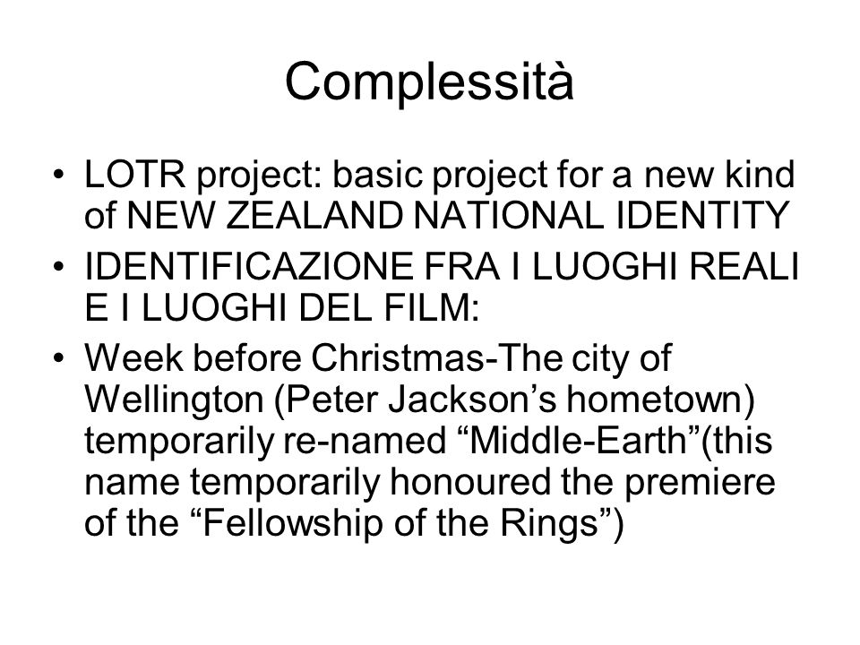 Complessità LOTR project: basic project for a new kind of NEW ZEALAND NATIONAL IDENTITY IDENTIFICAZIONE FRA I LUOGHI REALI E I LUOGHI DEL FILM: Week before Christmas-The city of Wellington (Peter Jackson's hometown) temporarily re-named Middle-Earth (this name temporarily honoured the premiere of the Fellowship of the Rings )