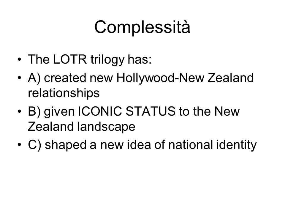 Complessità The LOTR trilogy has: A) created new Hollywood-New Zealand relationships B) given ICONIC STATUS to the New Zealand landscape C) shaped a new idea of national identity
