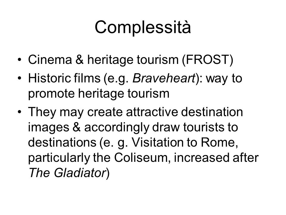Complessità Cinema & heritage tourism (FROST) Historic films (e.g. Braveheart): way to promote heritage tourism They may create attractive destination