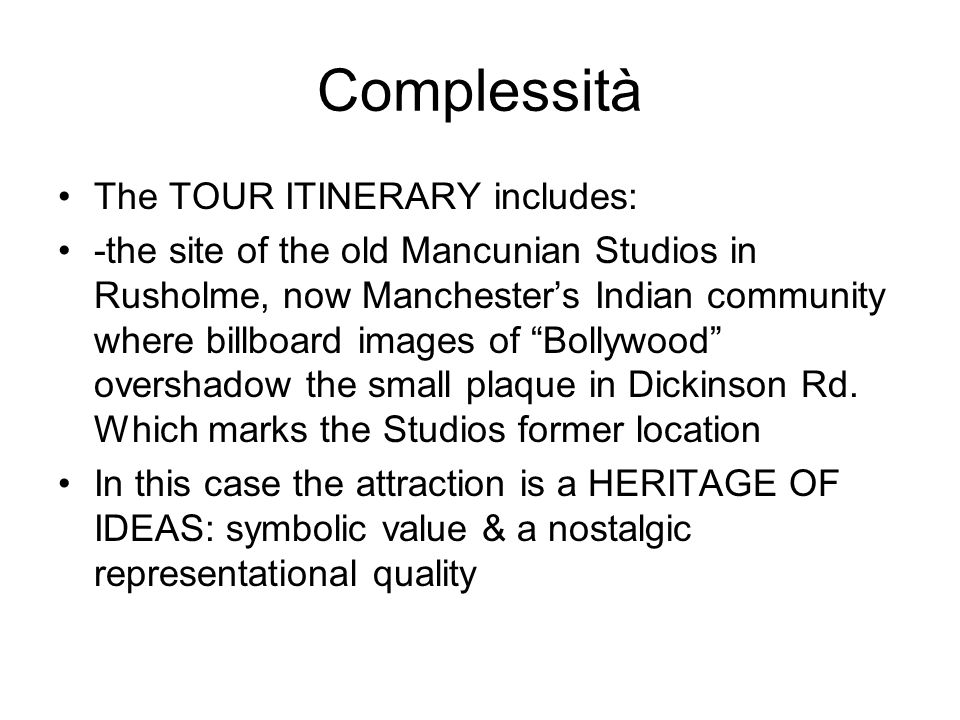Complessità The TOUR ITINERARY includes: -the site of the old Mancunian Studios in Rusholme, now Manchester's Indian community where billboard images of Bollywood overshadow the small plaque in Dickinson Rd.
