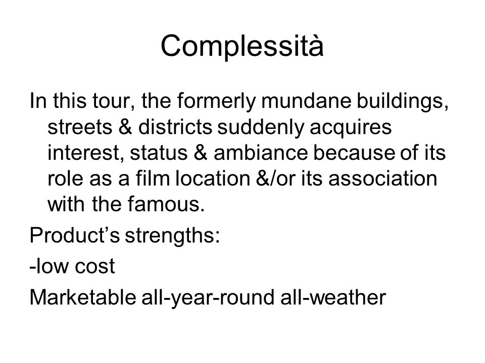 Complessità In this tour, the formerly mundane buildings, streets & districts suddenly acquires interest, status & ambiance because of its role as a film location &/or its association with the famous.