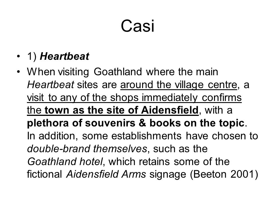 Casi 1) Heartbeat When visiting Goathland where the main Heartbeat sites are around the village centre, a visit to any of the shops immediately confirms the town as the site of Aidensfield, with a plethora of souvenirs & books on the topic.