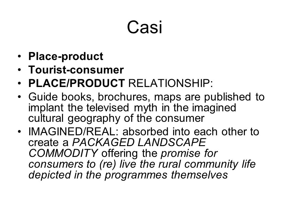 Casi Place-product Tourist-consumer PLACE/PRODUCT RELATIONSHIP: Guide books, brochures, maps are published to implant the televised myth in the imagin