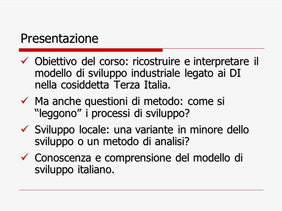 Presentazione Obiettivo del corso: ricostruire e interpretare il modello di sviluppo industriale legato ai DI nella cosiddetta Terza Italia. Obiettivo