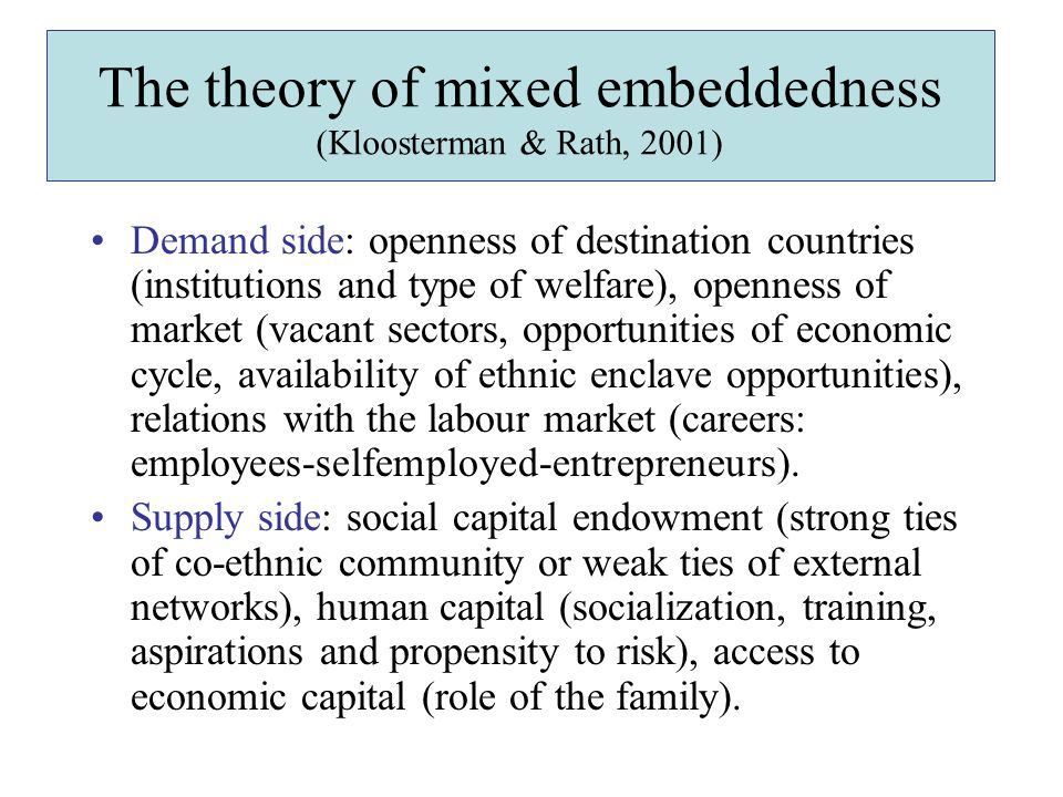 The theory of mixed embeddedness (Kloosterman & Rath, 2001) Demand side: openness of destination countries (institutions and type of welfare), openness of market (vacant sectors, opportunities of economic cycle, availability of ethnic enclave opportunities), relations with the labour market (careers: employees-selfemployed-entrepreneurs).